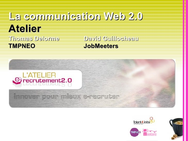 La communication Web 2.0  Atelier   Thomas Delorme David Guillocheau  TMPNEO JobMeeters