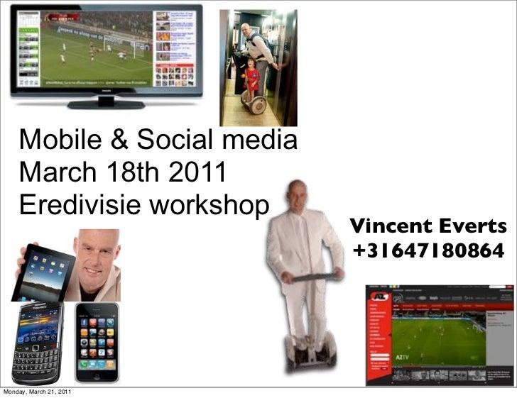 Mobile & Social media    March 18th 2011    Eredivisie workshop                            Vincent Everts                 ...