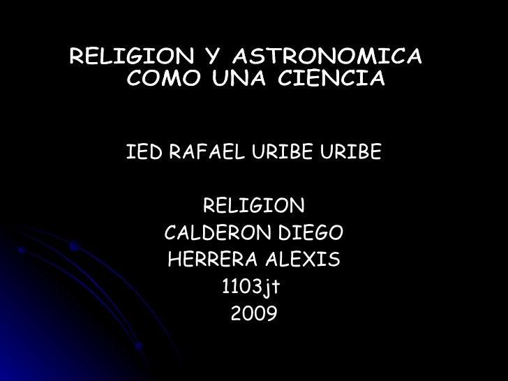 IED RAFAEL URIBE URIBE RELIGION CALDERON DIEGO HERRERA ALEXIS 1103jt  2009 RELIGION Y ASTRONOMICA COMO UNA CIENCIA