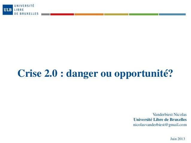 Crise 2.0 : danger ou opportunité?Vanderbiest NicolasUniversité Libre de Bruxellesnicolasvanderbiest@gmail.comJuin 2013