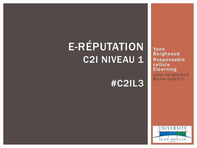 Yann Bergheaud Responsable cellule Elearning yann.bergheaud @univ-lyon3.fr E-RÉPUTATION C2I NIVEAU 1 #C2IL3