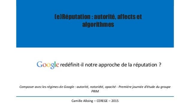 (e)Réputation : autorité, affects et algorithmes redéfinit-il notre approche de la réputation ? Camille Alloing – CEREGE –...