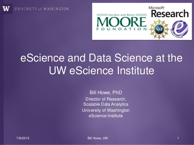 Bill Howe, PhD Director of Research, Scalable Data Analytics University of Washington eScience Institute eScience and Data...