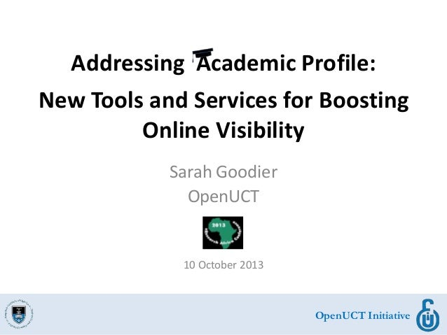 OpenUCT Initiative Addressing Academic Profile: New Tools and Services for Boosting Online Visibility Sarah Goodier OpenUC...