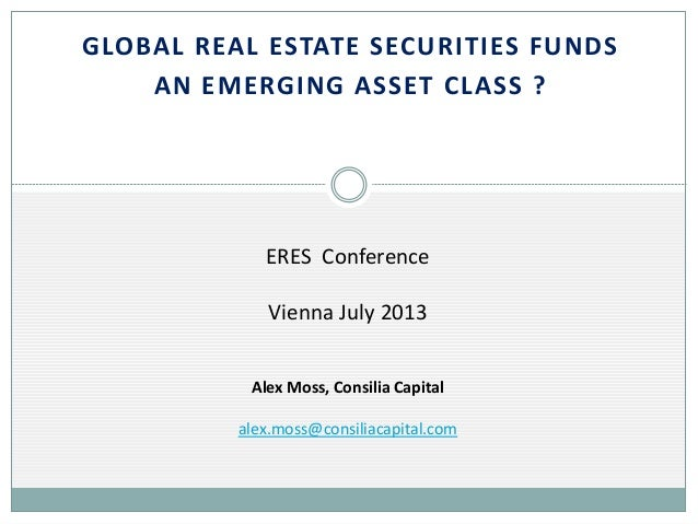 GLOBAL REAL ESTATE SECURITIES FUNDS AN EMERGING ASSET CLASS ?  ERES Conference Vienna July 2013 Alex Moss, Consilia Capita...