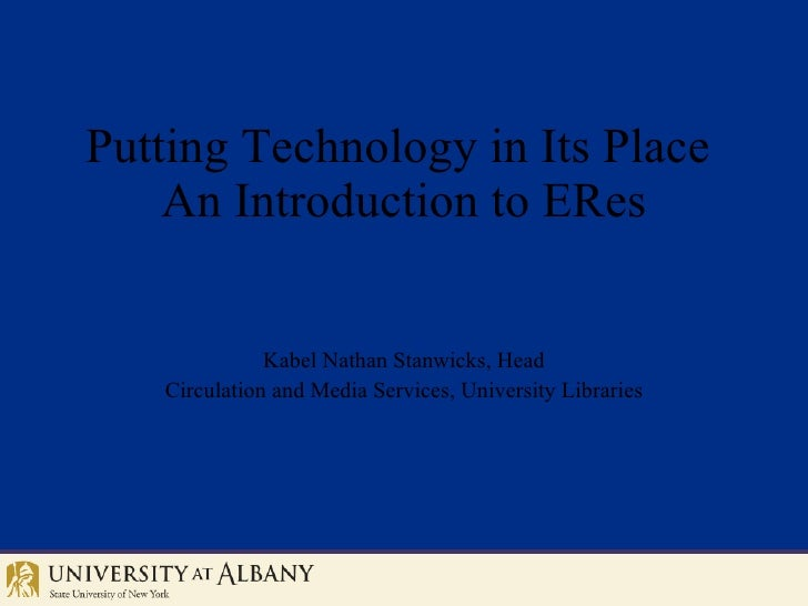 Putting Technology in Its Place  An Introduction to ERes Kabel Nathan Stanwicks, Head Circulation and Media Services, Univ...