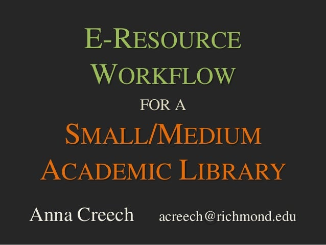E-RESOURCE WORKFLOW FOR A SMALL/MEDIUM ACADEMIC LIBRARY Anna Creech acreech@richmond.edu