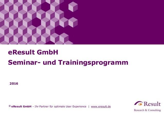 © eResult GmbH – Ihr Partner für optimale User Experience | www.eresult.de 2016 eResult GmbH Seminar- und Trainingsprogramm