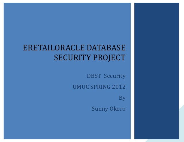 ERETAILORACLE DATABASE SECURITY PROJECT DBST Security UMUC SPRING 2012 By Sunny Okoro  1