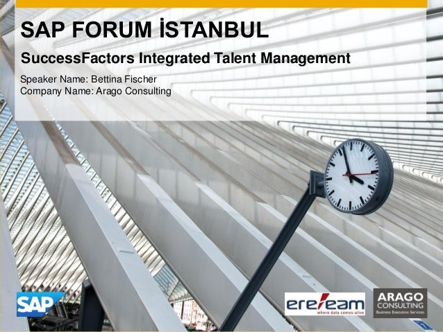 SAP FORUM İSTANBUL Speaker Name: Bettina Fischer Company Name: Arago Consulting SuccessFactors Integrated Talent Management