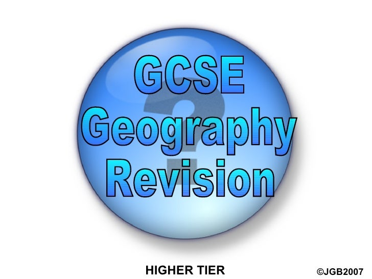 HIGHER TIER ©JGB2007 GCSE  Geography  Revision
