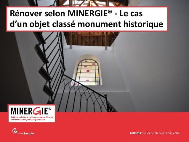 MINERGIE® – ERFA rénovation   avril 2013 www.minergie.chRénover selon MINERGIE® - Le casd'un objet classé monument histori...