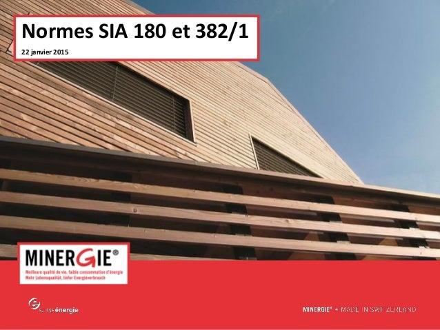 MINERGIE® – Normes SIA 180 et 382/1| 2015 22 janvier 2015 www.minergie.ch Normes SIA 180 et 382/1 22 janvier 2015