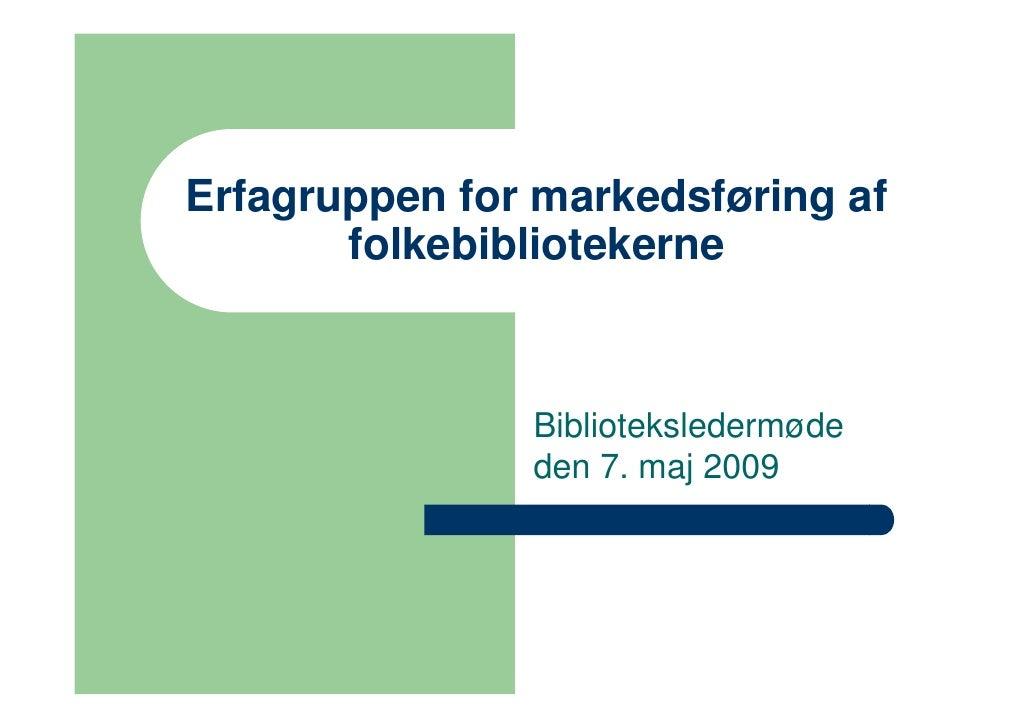 Erfagruppen for markedsføring af        folkebibliotekerne                   Biblioteksledermøde                den 7. maj...
