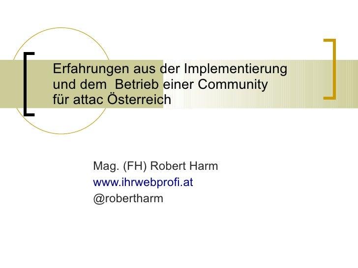 Erfahrungen aus der Implementierung  und dem  Betrieb einer Community  für attac Österreich Mag. (FH) Robert Harm www.ihrw...