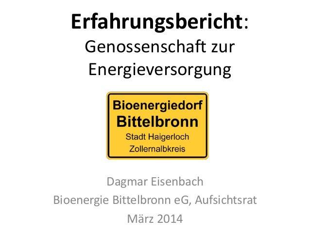 Erfahrungsbericht: Genossenschaft zur Energieversorgung  Dagmar Eisenbach  Bioenergie Bittelbronn eG, Aufsichtsrat  März 2...