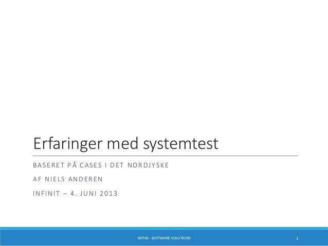 Erfaringer med systemtest BASERET PÅ CASES I DET NORDJYSKE AF NIELS ANDEREN INFINIT – 4. JUNI 2013 WITAS - SOFTWARE SOLUTI...