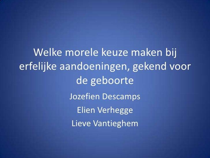 Welke morele keuze maken bij erfelijke aandoeningen, gekend voor de geboorte JozefienDescamps Elien Verhegge Lieve Vantieg...