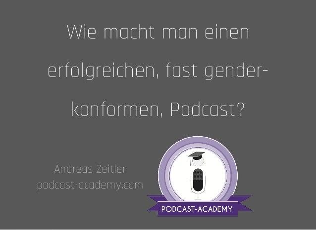 Wie macht man einenWie macht man einen erfolgreichen, fast gender-erfolgreichen, fast gender- konformen, Podcast?konformen...