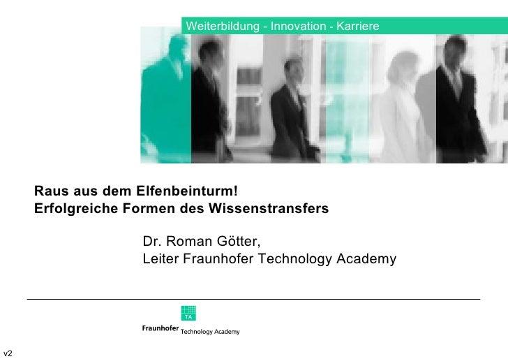 Weiterbildung  Innovation     Karriere v2 Dr. Roman Götter,  Leiter Fraunhofer Technology Academy Raus aus dem Elfenbein...
