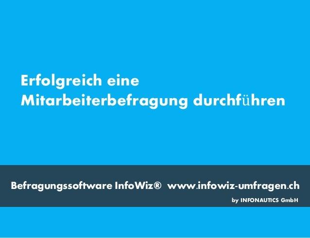 Befragungssoftware InfoWiz® www.infowiz-umfragen.ch Erfolgreich eine Mitarbeiterbefragung durchführen by INFONAUTICS GmbH