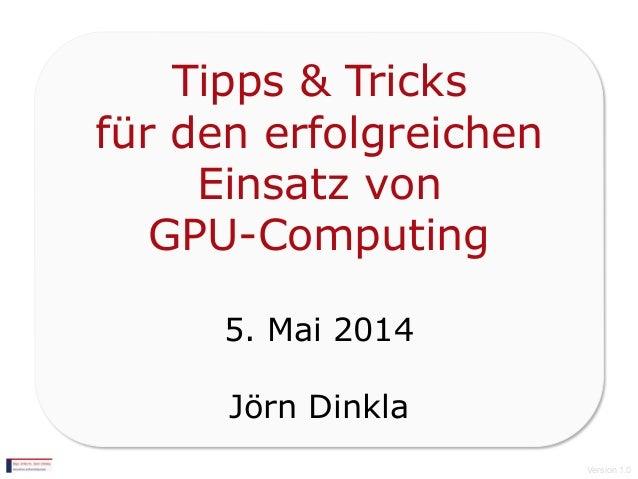 Tipps & Tricks für den erfolgreichen Einsatz von GPU-Computing 5. Mai 2014 Jörn Dinkla Version 1.0
