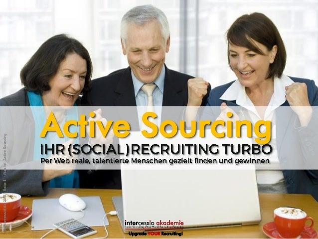 Upgrade YOUR Recruiting! Active Sourcing ©intercessio.de2015-Seite1-WasistActiveSourcing