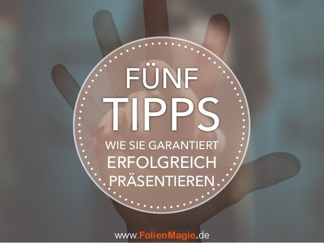 TIPPSWIE SIE GARANTIERT ERFOLGREICH PRÄSENTIEREN FÜNF www.FolienMagie.de