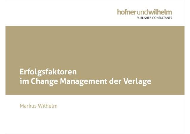 © Hofner und Wilhelm Publisher Consultants GmbH Erfolgsfaktoren im Change Management der Verlage Markus Wilhelm