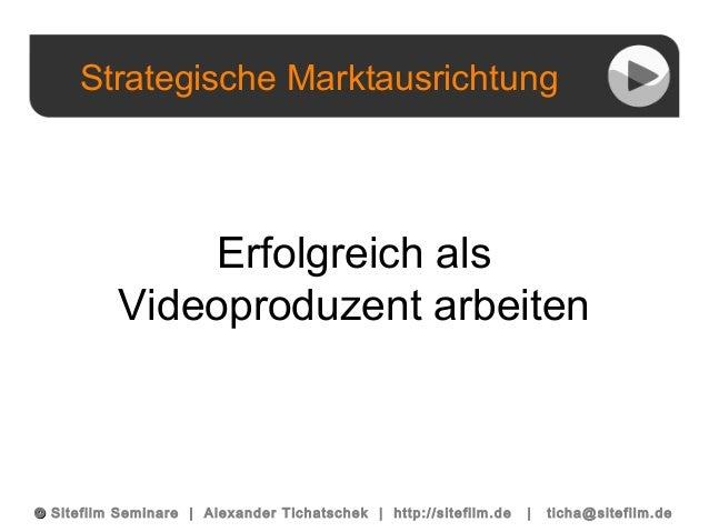 Strategische Marktausrichtung ©© Sitefilm Seminare | Alexander Tichatschek | http://sitefilm.de | ticha@sitefilm.de Erfolg...