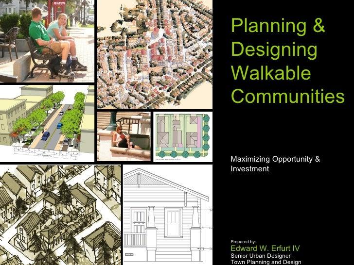 Planning & Designing Walkable Communities  Maximizing Opportunity & Investment Prepared by: Edward W. Erfurt IV Senior Urb...