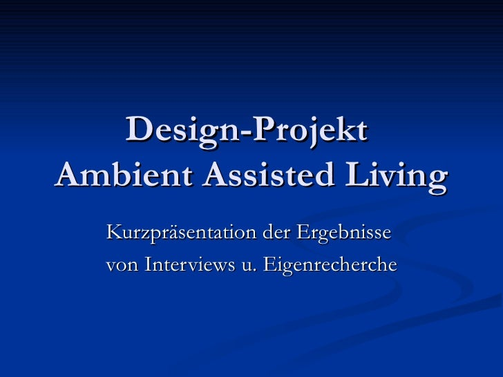 Design-Projekt  Ambient Assisted Living Kurzpräsentation der Ergebnisse  von Interviews u. Eigenrecherche