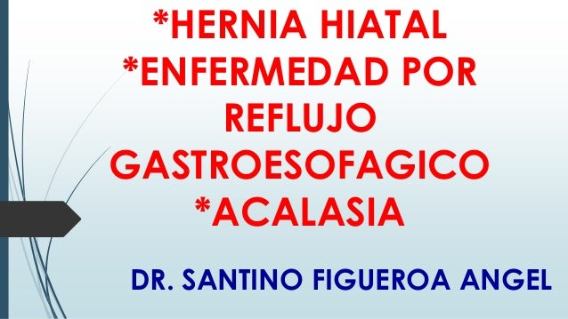*HERNIA HIATAL *ENFERMEDAD POR REFLUJO GASTROESOFAGICO *ACALASIA DR. SANTINO FIGUEROA ANGEL