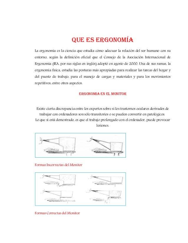 Que es ergonomía La ergonomía es la ciencia que estudia cómo adecuar la relación del ser humano con su entorno, según la d...