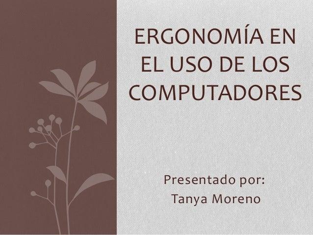 Presentado por: Tanya Moreno ERGONOMÍA EN EL USO DE LOS COMPUTADORES