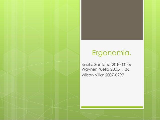 Ergonomía. Basilio Santana 2010-0036 Wayner Puello 2005-1136 Wilson Villar 2007-0997