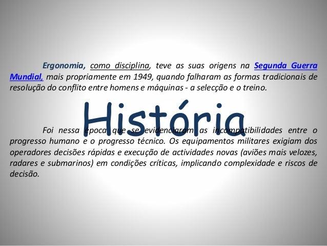 História Ergonomia, como disciplina, teve as suas origens na Segunda Guerra Mundial, mais propriamente em 1949, quando fal...