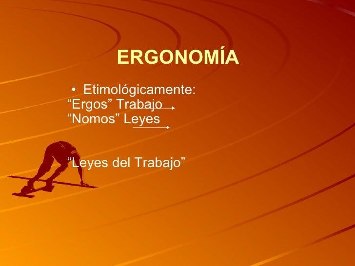 "ERGONOMÍA <ul><ul><li>Etimológicamente: </li></ul></ul><ul><li>"" Ergos"" Trabajo </li></ul><ul><li>"" Nomos"" Leyes </li></ul..."