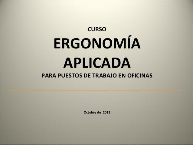 CURSO   ERGONOMÍA    APLICADAPARA PUESTOS DE TRABAJO EN OFICINAS             Octubre de 2012