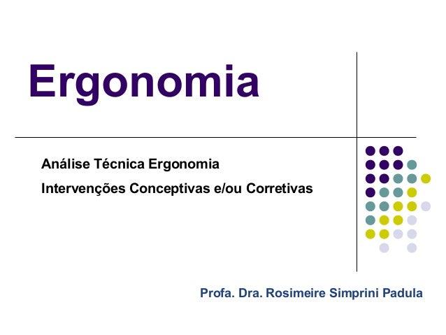 ErgonomiaAnálise Técnica ErgonomiaIntervenções Conceptivas e/ou Corretivas                       Profa. Dra. Rosimeire Sim...
