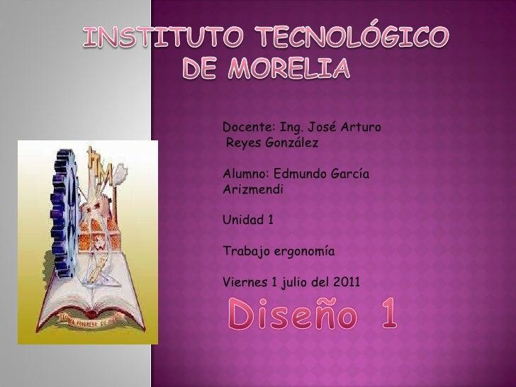 Docente: Ing. José Arturo  Reyes González Alumno: Edmundo García Arizmendi Unidad 1 Trabajo ergonomía Viernes 1 julio del ...