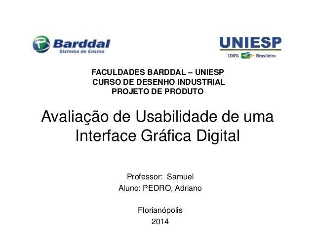 Avaliação de Usabilidade de uma Interface Gráfica Digital Professor: Samuel Aluno: PEDRO, Adriano Florianópolis 2014 FACUL...