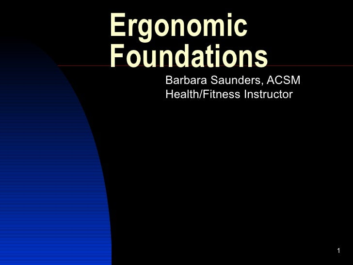 Ergonomic Foundations Barbara Saunders, ACSM Health/Fitness Instructor