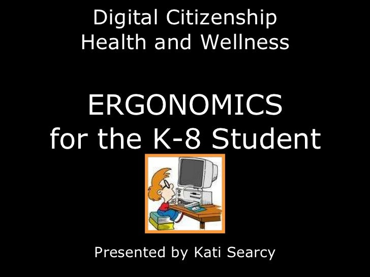 Digital Citizenship Health and Wellness ERGONOMICS for the K-8 Student Presented by Kati Searcy