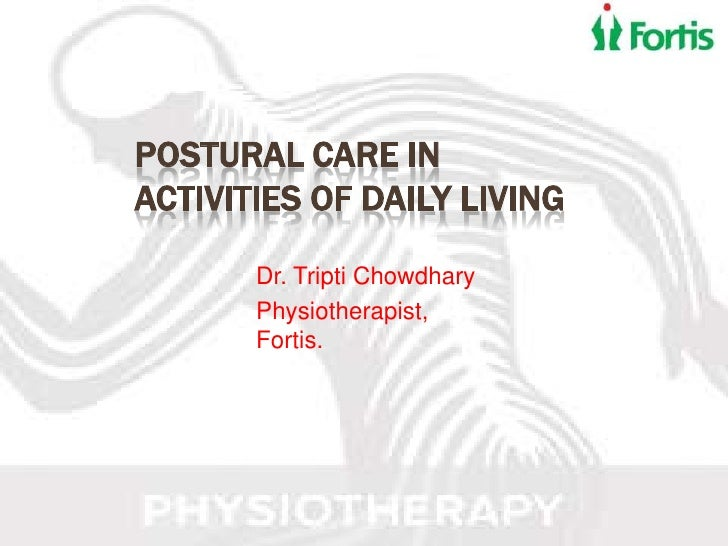 POSTURAL CARE INACTIVITIES OF DAILY LIVING       Dr. Tripti Chowdhary       Physiotherapist,       Fortis.