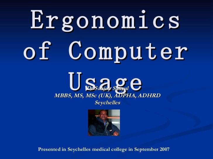 Ergonomics of Computer Usage Dr Sanjoy Sanyal MBBS, MS, MSc (UK), ADPHA, ADHRD Seychelles Presented in Seychelles medical ...