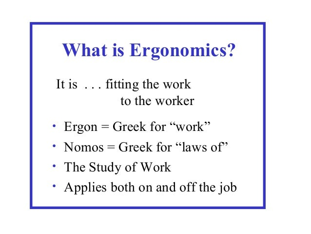 "What is Ergonomics? It is . . . fitting the work to the worker Ergon = Greek for ""work"" • Nomos = Greek for ""laws of"" • Th..."
