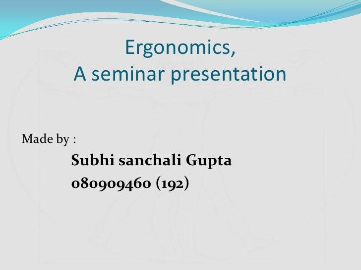 Ergonomics,        A seminar presentationMade by :        Subhi sanchali Gupta        080909460 (192)