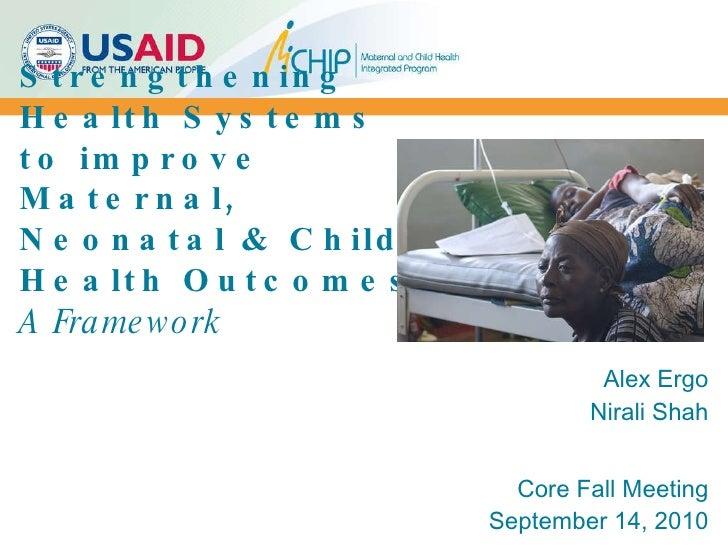Strengthening Health Systems to improve Maternal, Neonatal & Child Health Outcomes A Framework Alex Ergo Nirali Shah Core ...