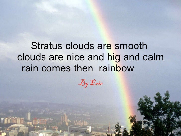 Stratus clouds are smooth  clouds are nice and big and calm rain comes then  rainbow  By Eric